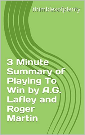 3 Minute Summary of Playing To Win by A.G. Lafley and Roger Martin (thimblesofplenty 3 Minute Business Book Summary Series 1)