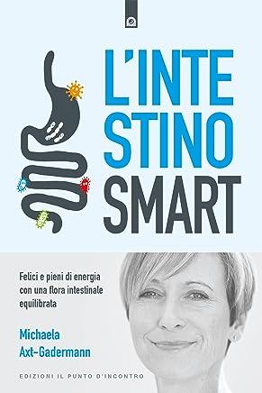 Lintestino smart: Felici e pieni di energia con una flora intestinale equilibrata - Mente e corpo sani con l'intestino sano