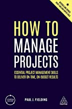 How to Manage Projects: Essential Project Management Skills to Deliver On-time, On-budget Results (Creating Success)