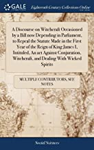 A Discourse on Witchcraft Occasioned by a Bill Now Depending in Parliament, to Repeal the Statute Made in the First Year of the Reign of King James I, ... Witchcraft, and Dealing with Wicked Spirits
