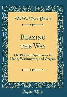 Blazing the Way: Or, Pioneer Experiences in Idaho, Washington, and Oregon (Classic Reprint)