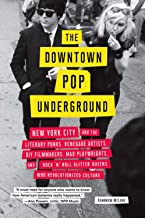 Downtown Pop Underground: New York City and the literary punks, renegade artists, DIY filmmakers, mad playwrights, and rock 'n' roll glitter queens who revolutionized culture