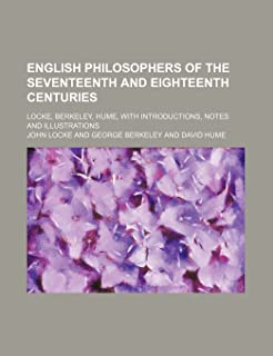 English Philosophers of the Seventeenth and Eighteenth Centuries; Locke, Berkeley, Hume, with Introductions, Notes and Ill...