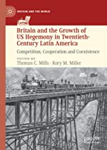 Britain and the Growth of US Hegemony in Twentieth-Century Latin America: Competition, Cooperation and Coexistence (Britai...