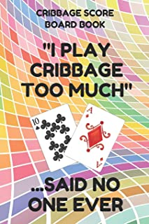 Cribbage Score Board Book: Scorebook of 100 Score Keeper Sheet Pages For Cribbage Games, Convenient 6 By 9 Inches, Funny Too Much Colorful Cover