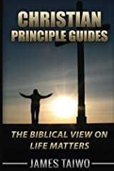 Christian Principle Guides: The Biblical View On Life Matters Kindle Edition