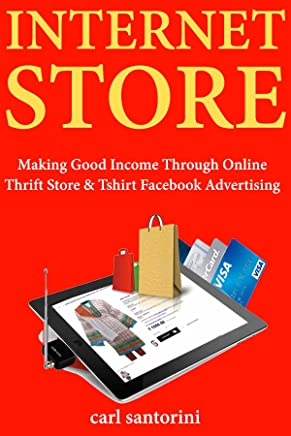 Internet Store: Making Good Income Through Online Thrift Store & Tshirt Facebook Advertising (English Edition)