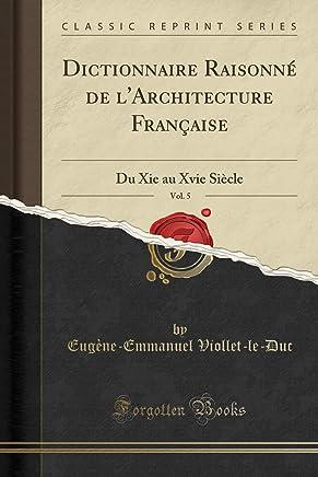 Dictionnaire Raisonné de lArchitecture Française, Vol. 5: Du Xie au Xvie Siècle (Classic Reprint)