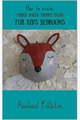 How to make Papier mâché Trophy Heads For Kid's Bedrooms: Easy beginner's tutorial Kindle Edition
