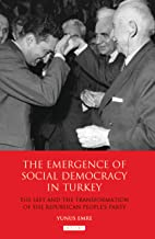 The Emergence of Social Democracy in Turkey: The Left and the Transformation of the Republican People's Party (Library of Modern Turkey Book 6)