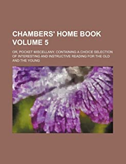 Chambers' Home Book Volume 5; Or, Pocket Miscellany, Containing a Choice Selection of Interesting and Instructive Reading ...