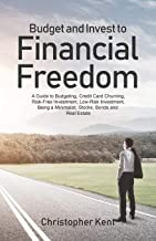 Budget and Invest to Financial Freedom: A Guide to Budgeting, Credit Card Churning, Risk-Free Investment, Low-Risk Investment, Being a Minimalist, Stocks, Bonds and Real Estate