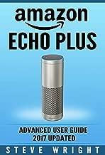 Amazon Echo Plus: Amazon Echo Plus: Advanced User Guide 2017 Updated: Step-By-Step Instructions To Enrich Your Smart Life (alexa, dot, echo amazon, echo user guide, amazon dot, echo dot user manual)