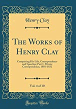 The Works of Henry Clay, Vol. 4 of 10: Comprising His Life, Correspondence and Speeches; Part 1. Private Correspondence, 1801-1832 (Classic Reprint)