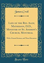 Life of the Rev. Alex; Mathieson, D.D., Minister of St. Andrew's Church, Montreal: With a Funeral Sermon, and Three Discourses (Classic Reprint)