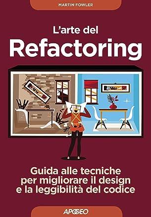 Larte del Refactoring: Guida alle tecniche per migliorare il design e la leggibilità del codice