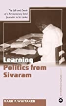 Learning Politics From Sivaram: The Life and Death of a Revolutionary Tamil Journalist in Sri Lanka (Anthropology, Culture and Society)