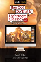 How Do I Do That In Lightroom Classic?: The Quickest Ways to Do the Things You Want to Do, Right Now! (2nd Edition)