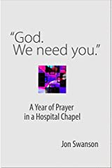 """""""God. We Need You."""": A Year of Prayer in a Hospital Chapel (Resources on Faith, Sickness, Grief and Doubt Book 5) Kindle Edition"""