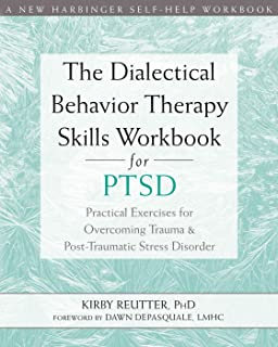 The Dialectical Behavior Therapy Skills Workbook for PTSD: Practical Exercises for Overcoming Trauma and Post-Traumatic Stress Disorder (A New Harbinger Self-Help Workbook)