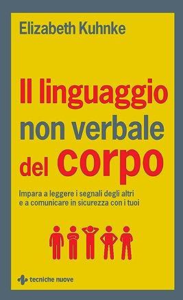Il linguaggio non verbale del corpo: Impara a leggere i segnali degli altri e a comunicare in sicurezza con i tuoi