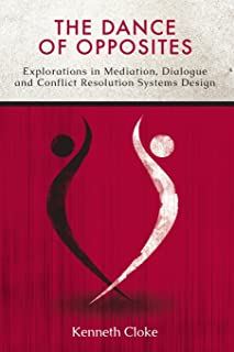 The Dance of Opposites: Explorations in Mediation, Dialogue and Conflict Resolution Systems