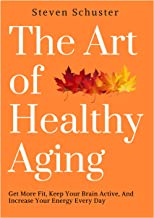 The Art of Healthy Aging: Get More Fit, Keep Your Brain Active, and Increase Your Energy Every Day