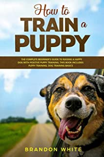 How to Train a Puppy: 2 BOOKS. The Complete Beginner's Guide to Raising a Happy Dog with Positive Puppy Training and Dog T...