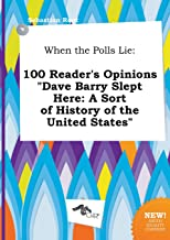 When the Polls Lie: 100 Reader's Opinions Dave Barry Slept Here: A Sort of History of the United States