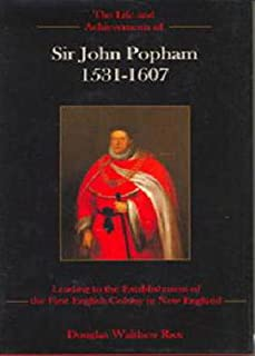 The Life and Achievements of Sir John Popham 1531 - 1607: Leading to the Establishment of the First English Colony in New ...