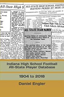 Indiana High School Football All-State Player Database: 1904 to 2018 (The Indiana High School Football Almanac)