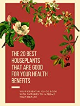 The 20 Best Houseplants That Are Good for Your Health Benefits: Your Essential Guide Book With Pictures to Improve Your He...