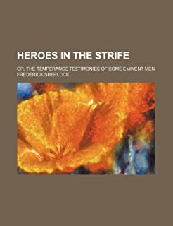 Heroes in the Strife; Or, the Temperance Testimonies of Some Eminent Men
