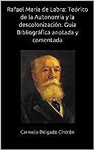 Rafael María de Labra: Teórico de la Autonomía y la descolonización. Guía Bibliográfica anotada y comentada (Spanish Edition)