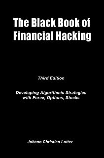 The Black Book of Financial Hacking: Developing Algorithmic Strategies for Forex, Options, Stocks