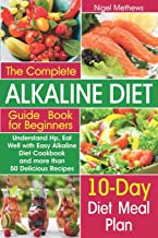 The Complete Alkaline Diet Guide Book for Beginners: Understand pH, Eat Well with Easy Alkaline Diet Cookbook and more than 50 Delicious Recipes