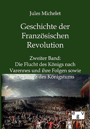 Geschichte der Französischen Revolution: Zweiter Band: Die Flucht des Königs nach Varennes und ihre Folgen sowie Der Sturz des Königstums