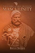 The Unbreakable Rules For Masculinity: Learn how to make nearly any woman submit to you and practically beg for it too!