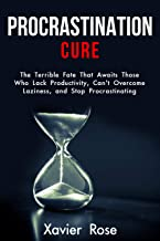 Procrastination Cure: The Terrible Fate That Awaits Those Who Lack Productivity, Can't Overcome Laziness, and Stop Procrastinating (Lack of Motivation, Goal Setting, Self-Discipline)