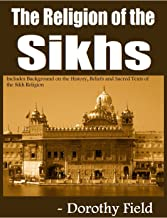 The Religion of the Sikhs: Includes Background on the History, Beliefs and Sacred Texts of the Sikh Religion