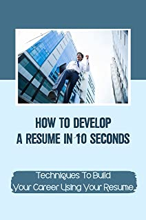 How To Develop A Resume In 10 Seconds: Techniques To Build Your Career Using Your Resume: Targeting Your Goals (English Ed...