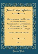 Materials for the History of Thomas Becket, Archbishop of Canterbury, (Canonized by Pope Alexander III. A. D. 1173), Vol. 7: Epistles, DXXXI DCCCVIII (Classic Reprint)