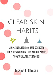 Clear Skin Habits: Simple Insights From Hard Science to Holistic Wisdom That Give You The Power to Naturally Prevent Acne