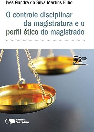 O Controle Disciplinar da Magistratura e o Perfil Ético do Magistrado - Série IDP. Linha Administração e Políticas Públicas