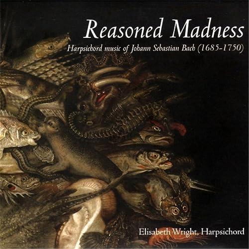 Reasoned Madness (Harpsichord Music of Johann Sebastian Bach)