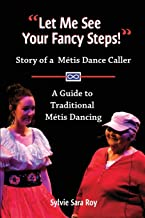 Let Me See Your Fancy Steps: Story of a Métis Dance Caller ~ A Guide to Traditional Métis Dancing