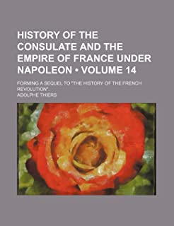 """History of the Consulate and the Empire of France Under Napoleon (Volume 14); Forming a Sequel to """"The History of the Fren..."""