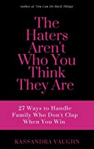 The Haters Aren't Who You Think They Are: 27 Ways to Handle Family Who Don't Clap When You Win