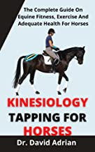 Kinesiology Taping For Horse : The Complete Guide On Equine Fitness, Exercise And Adequate Health For Horses