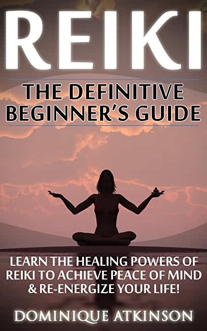 REIKI: THE DEFINITIVE BEGINNER'S GUIDE: Learn the Healing Powers of Reiki to Re-Energize your Life & Achieve Piece of Mind (Reiki, Reiki Healing, Yoga, ... Chakras Sacred Texts)) (English Edition)